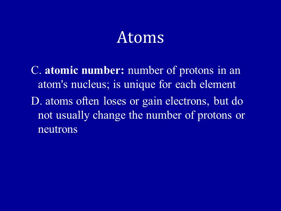 Atoms C. atomic number: number of protons in an atom s nucleus; is unique for each element.