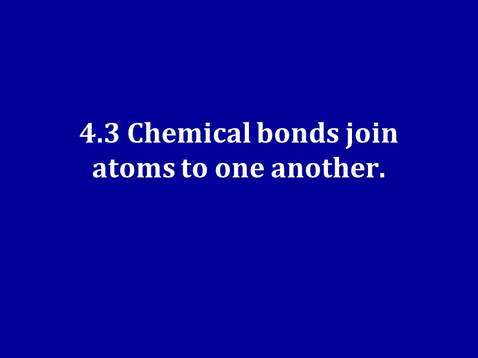 4.3 Chemical bonds join atoms to one another.