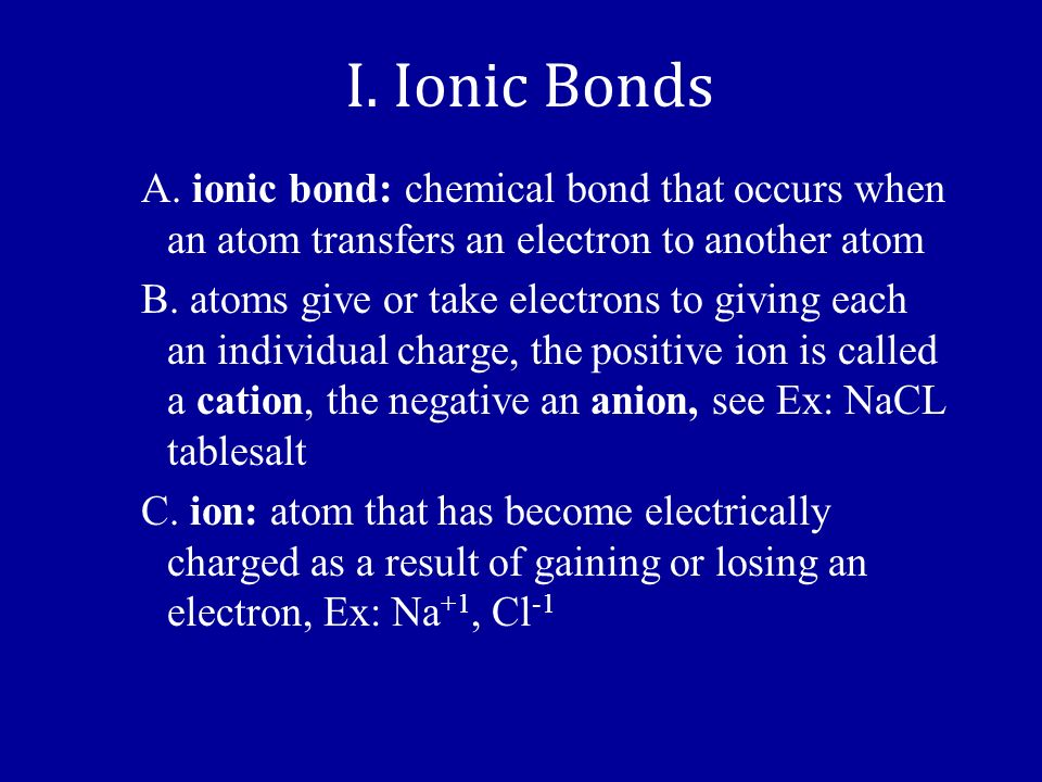 I. Ionic Bonds A. ionic bond: chemical bond that occurs when an atom transfers an electron to another atom.
