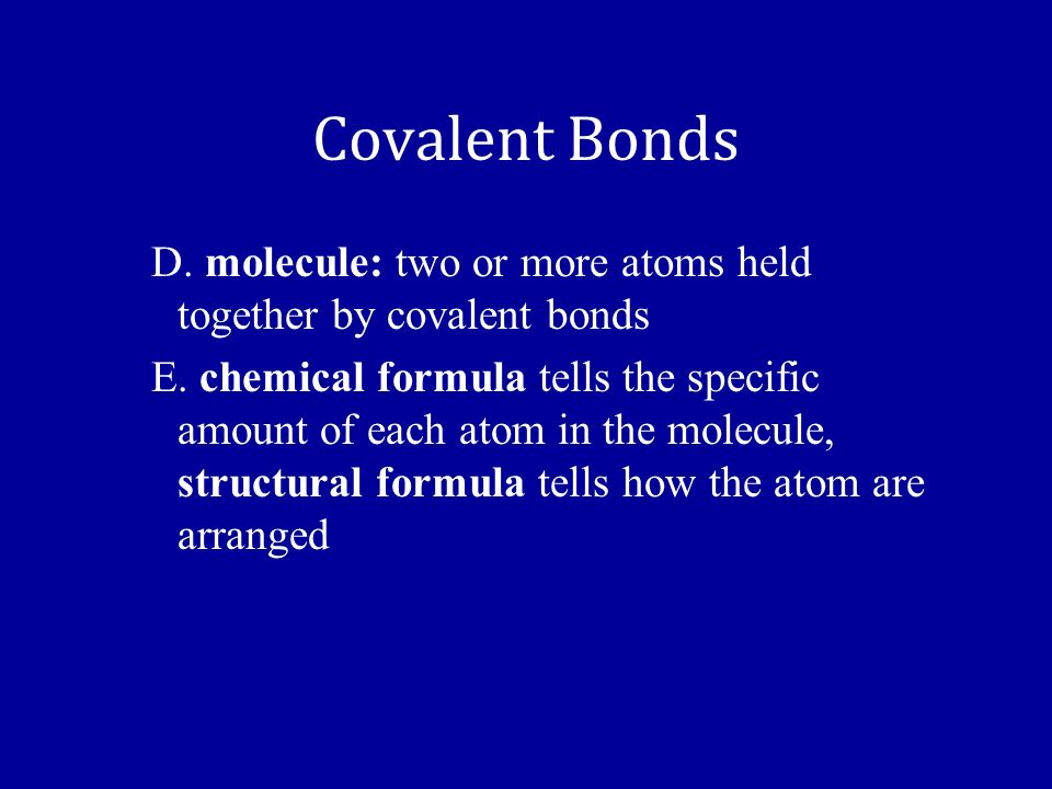 Covalent Bonds D. molecule: two or more atoms held together by covalent bonds.