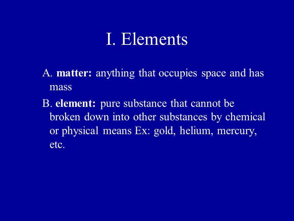 I. Elements A. matter: anything that occupies space and has mass