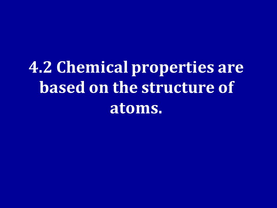 4.2 Chemical properties are based on the structure of atoms.
