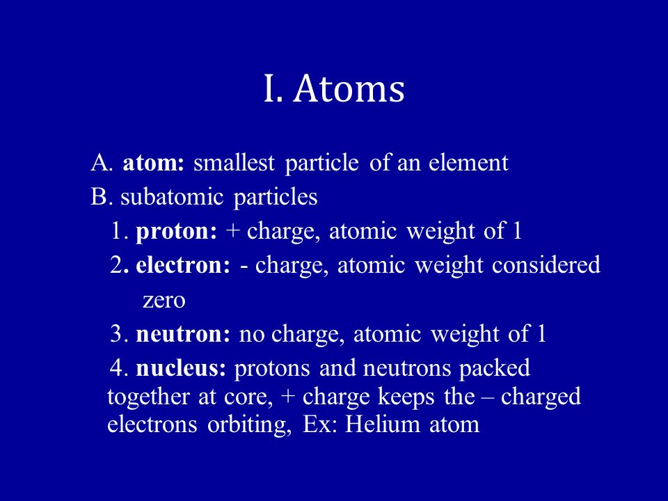 I. Atoms A. atom: smallest particle of an element