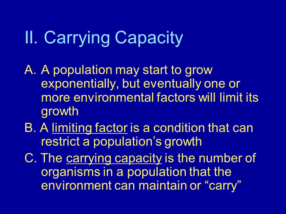 II. Carrying CapacityA population may start to grow exponentially, but eventually one or more environmental factors will limit its growth.