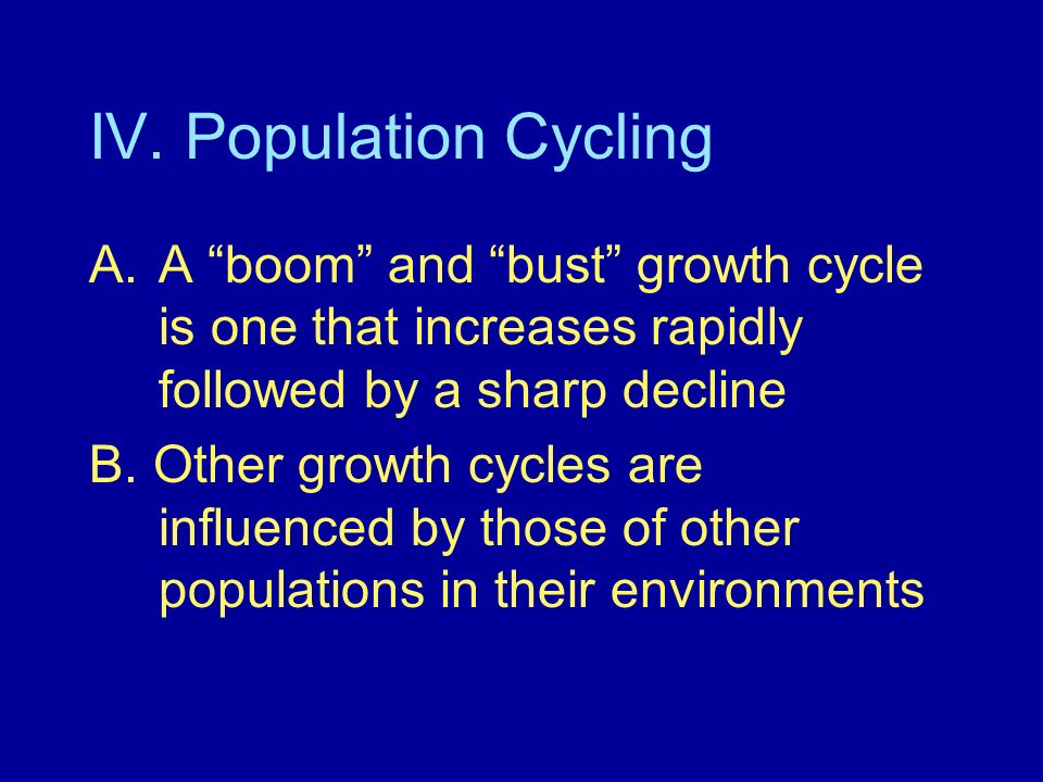 IV. Population CyclingA boom and bust growth cycle is one that increases rapidly followed by a sharp decline.