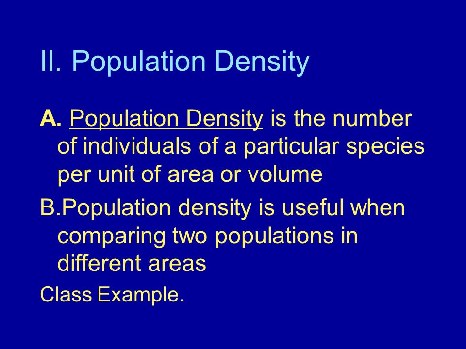 II. Population Density A. Population Density is the number of individuals of a particular species per unit of area or volume.
