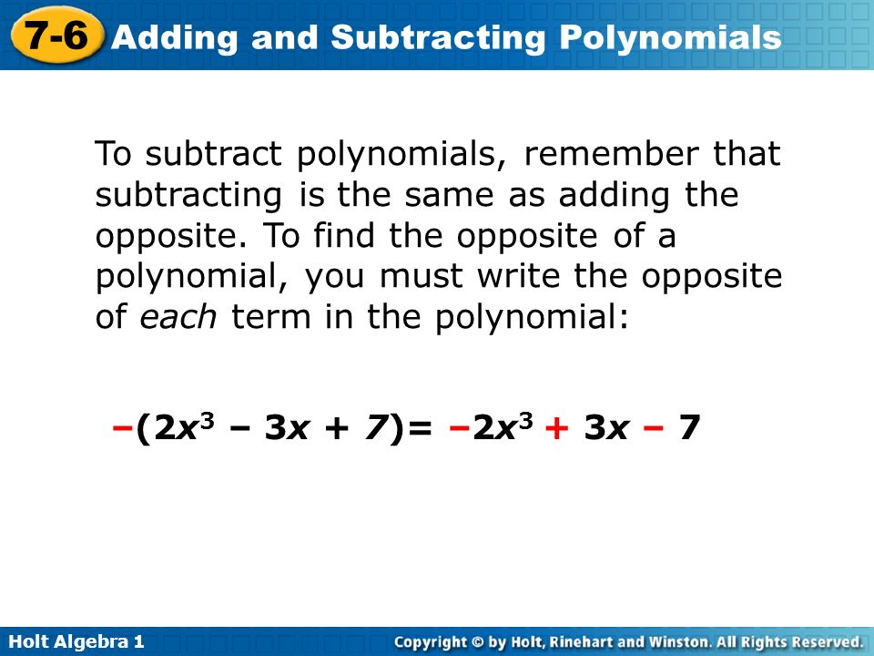 To subtract polynomials, remember that subtracting is the same as adding the opposite. To find the opposite of a polynomial, you must write the opposite of each term in the polynomial: