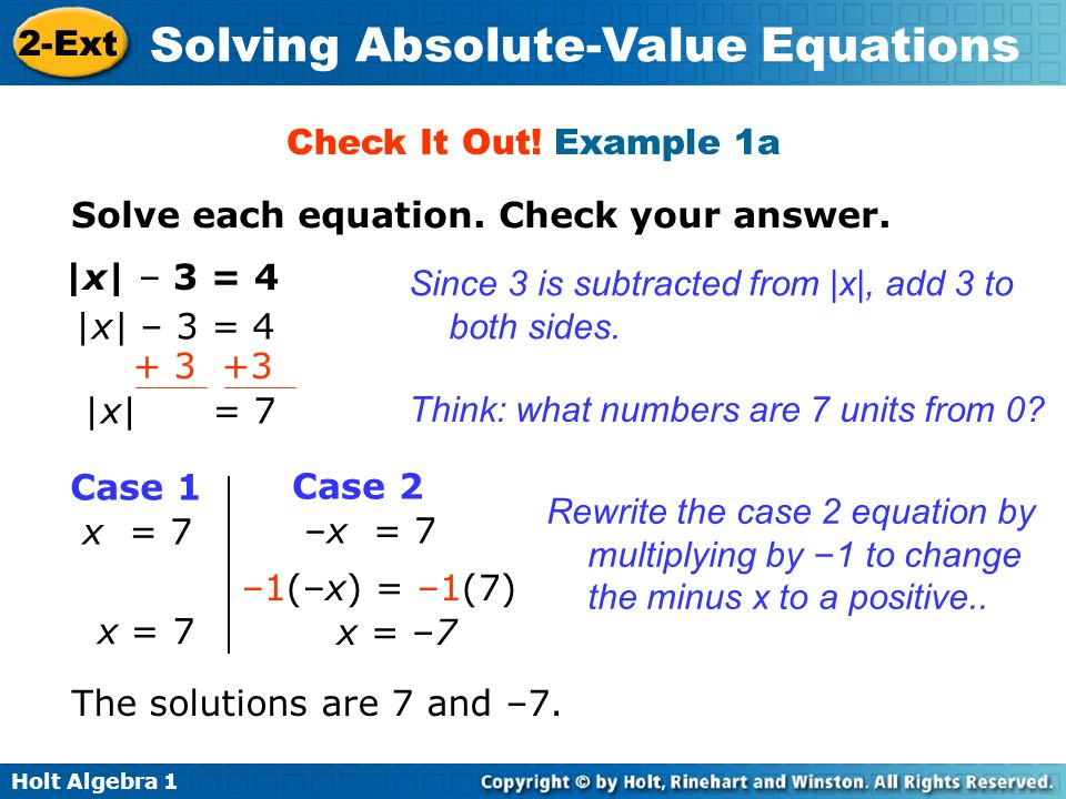 Check It Out! Example 1aSolve each equation. Check your answer. |x| – 3 = 4. Since 3 is subtracted from |x|, add 3 to both sides.