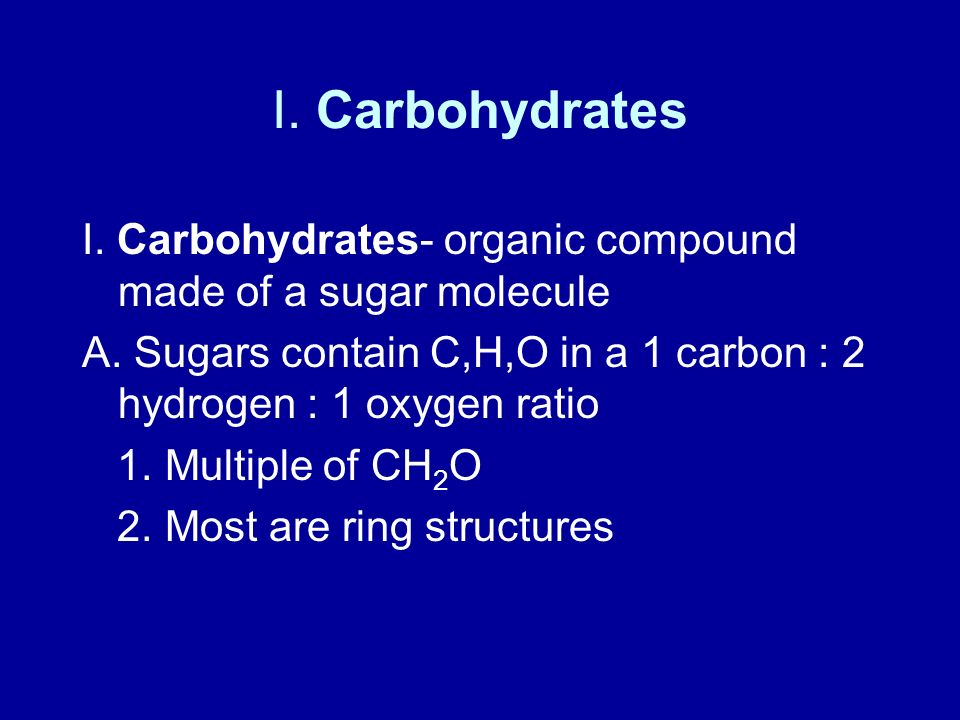 I. Carbohydrates I. Carbohydrates- organic compound made of a sugar molecule. A. Sugars contain C,H,O in a 1 carbon : 2 hydrogen : 1 oxygen ratio.