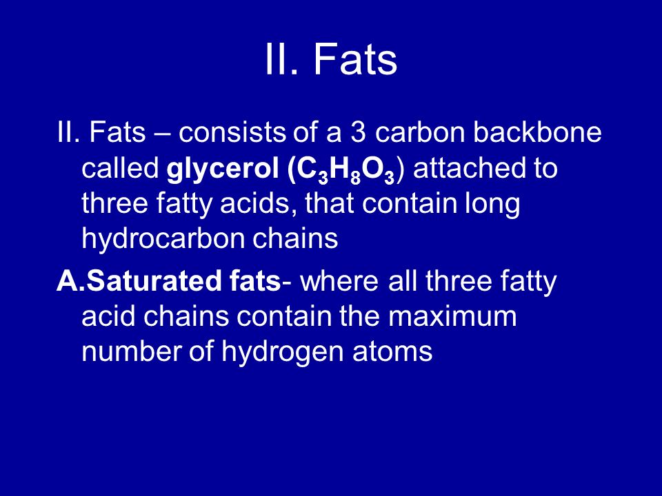 II. Fats II. Fats – consists of a 3 carbon backbone called glycerol (C3H8O3) attached to three fatty acids, that contain long hydrocarbon chains.