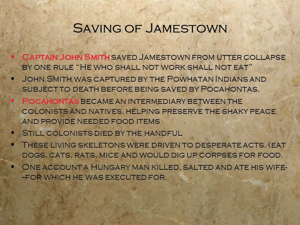 Saving of Jamestown Captain John Smith saved Jamestown from utter collapse by one rule He who shall not work shall not eat