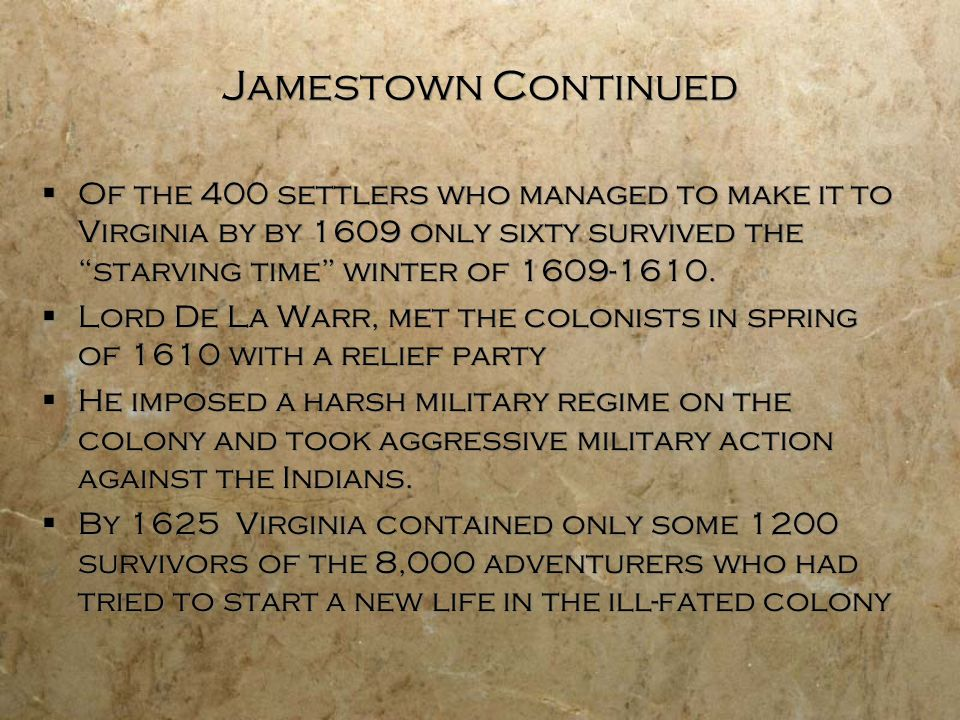Jamestown Continued Of the 400 settlers who managed to make it to Virginia by by 1609 only sixty survived the starving time winter of 1609-1610.