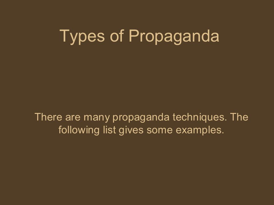 Types of Propaganda There are many propaganda techniques. The following list gives some examples.