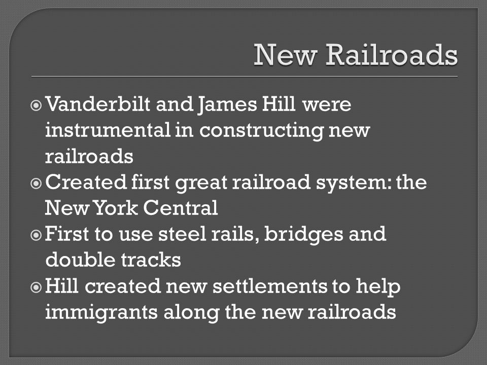 New Railroads Vanderbilt and James Hill were instrumental in constructing new railroads. Created first great railroad system: the New York Central.