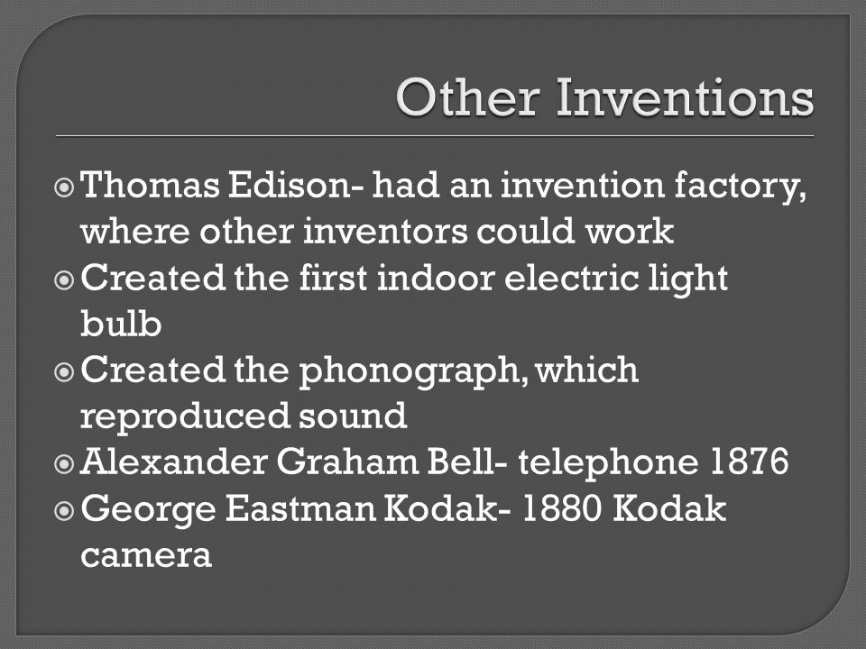 Other Inventions Thomas Edison- had an invention factory, where other inventors could work. Created the first indoor electric light bulb.