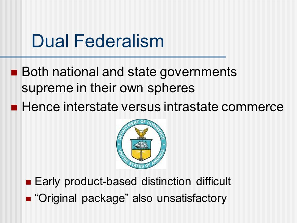 Dual Federalism Both national and state governments supreme in their own spheres. Hence interstate versus intrastate commerce.