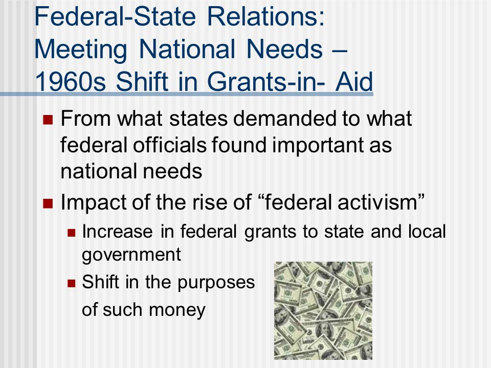 Federal-State Relations: Meeting National Needs – 1960s Shift in Grants-in- Aid