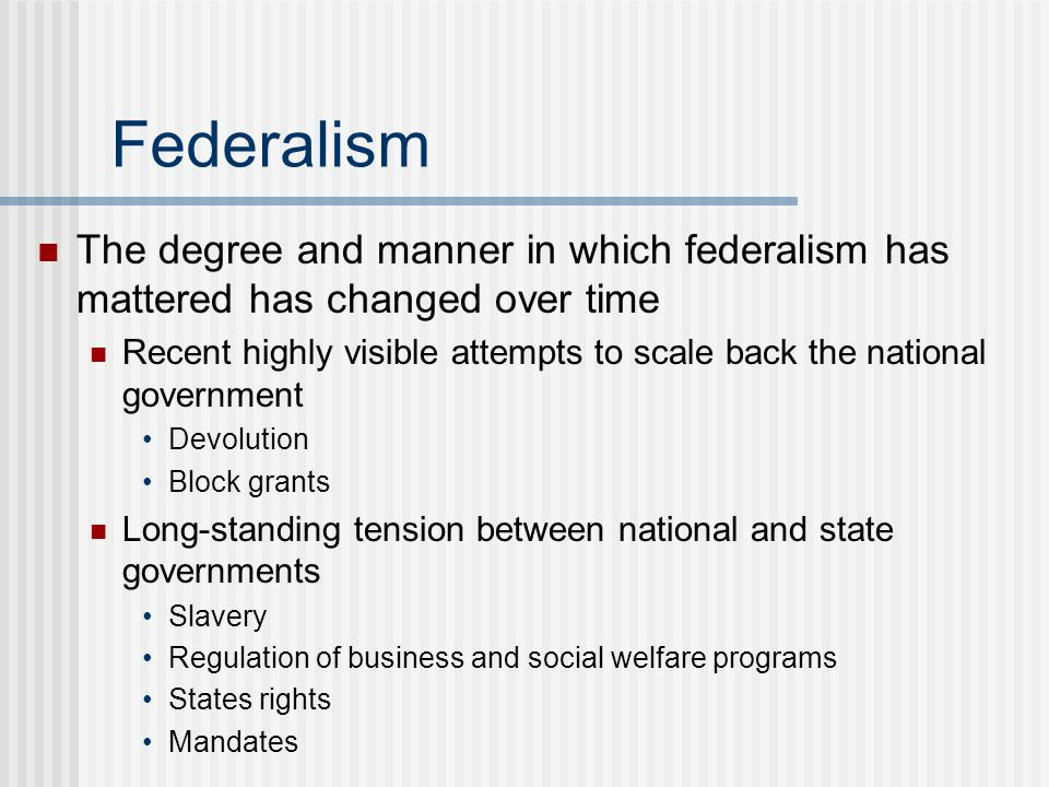 Federalism The degree and manner in which federalism has mattered has changed over time.