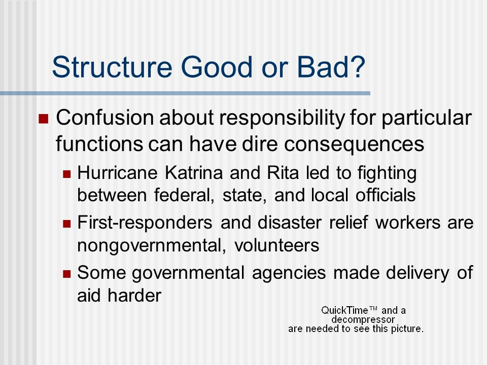 Structure Good or Bad Confusion about responsibility for particular functions can have dire consequences.