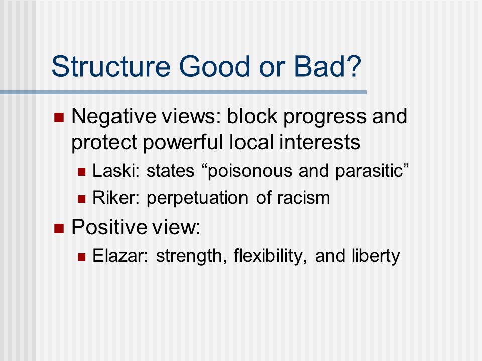 Structure Good or Bad Negative views: block progress and protect powerful local interests. Laski: states poisonous and parasitic
