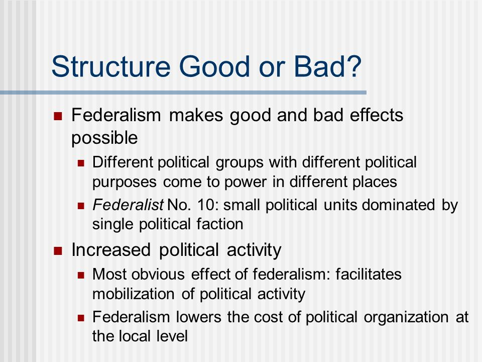 Structure Good or Bad Federalism makes good and bad effects possible