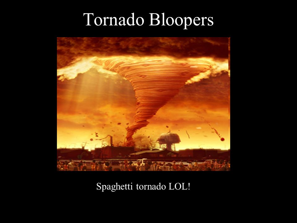 Tornado Bloopers Spaghetti tornado LOL!