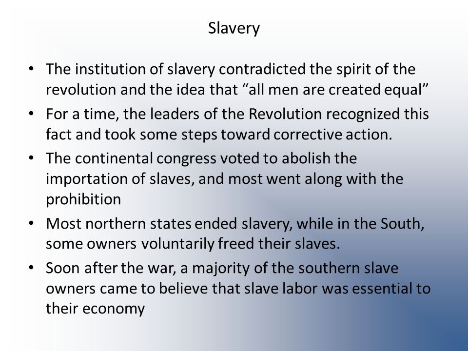 Slavery The institution of slavery contradicted the spirit of the revolution and the idea that all men are created equal