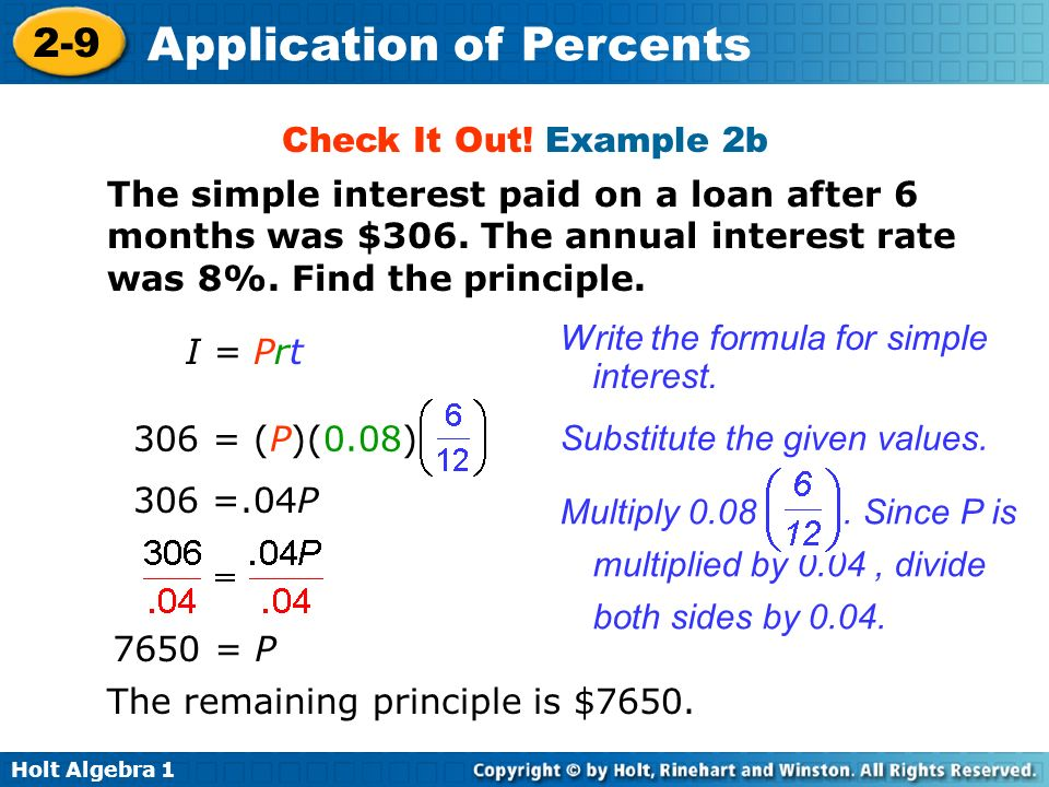 Check It Out! Example 2b The simple interest paid on a loan after 6 months was $306. The annual interest rate was 8%. Find the principle.