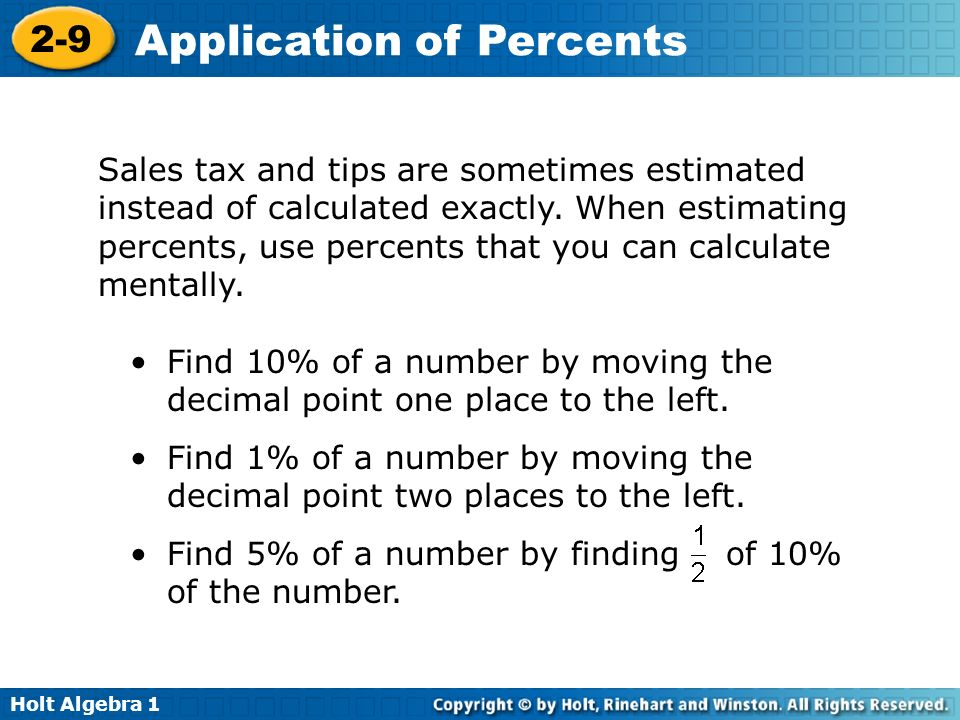 Sales tax and tips are sometimes estimated instead of calculated exactly. When estimating percents, use percents that you can calculate mentally.