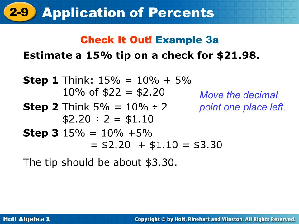 Check It Out! Example 3a Estimate a 15% tip on a check for $21.98. Step 1 Think: 15% = 10% + 5% 10% of $22 = $2.20.