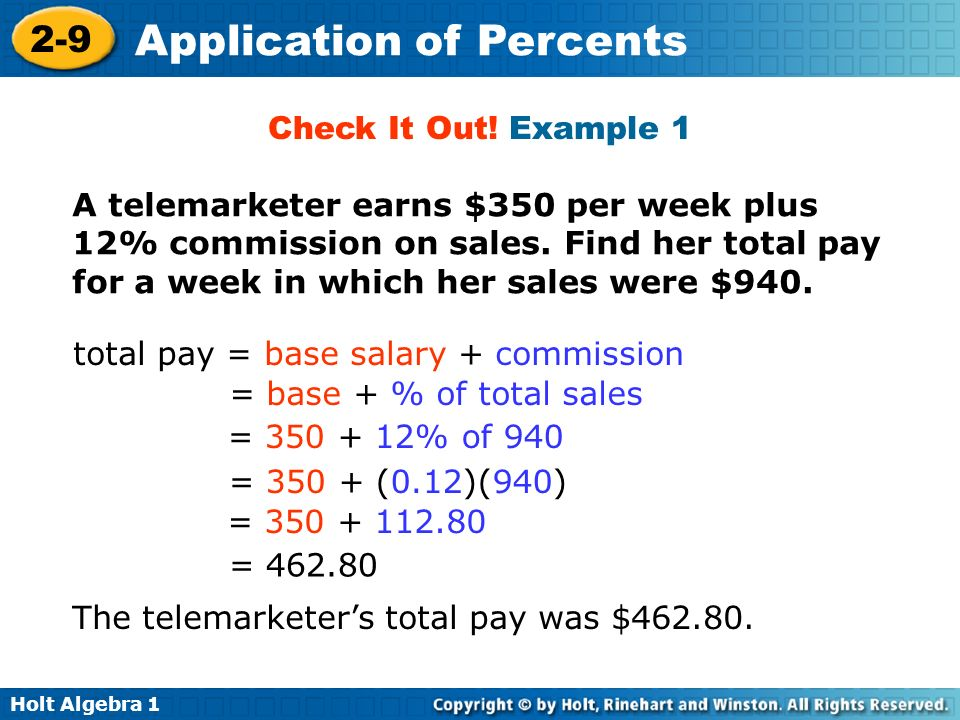 Check It Out! Example 1 A telemarketer earns $350 per week plus 12% commission on sales. Find her total pay for a week in which her sales were $940.