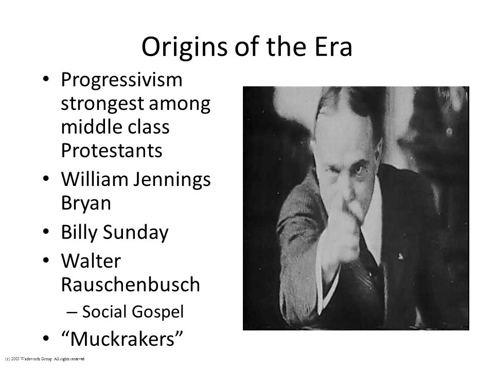 Origins of the Era Progressivism strongest among middle class Protestants. William Jennings Bryan.