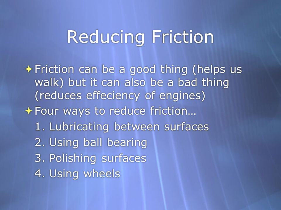 Reducing Friction Friction can be a good thing (helps us walk) but it can also be a bad thing (reduces effeciency of engines)