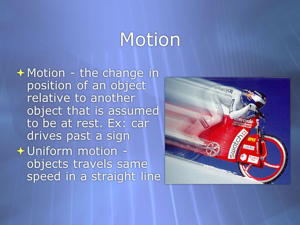 Motion Motion - the change in position of an object relative to another object that is assumed to be at rest. Ex: car drives past a sign.