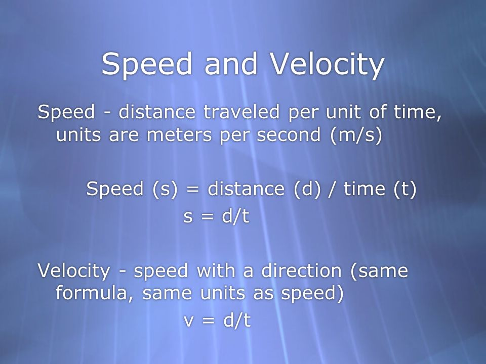 Speed and Velocity Speed - distance traveled per unit of time, units are meters per second (m/s) Speed (s) = distance (d) / time (t)