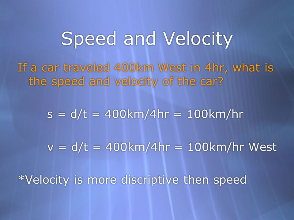 Speed and Velocity If a car traveled 400km West in 4hr, what is the speed and velocity of the car s = d/t = 400km/4hr = 100km/hr.