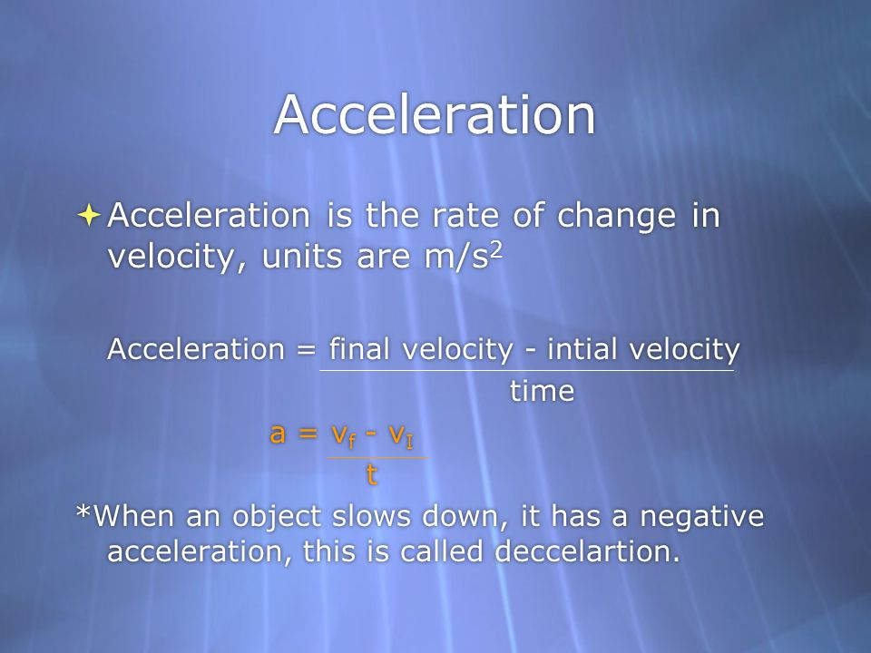 Acceleration Acceleration is the rate of change in velocity, units are m/s2. Acceleration = final velocity - intial velocity.