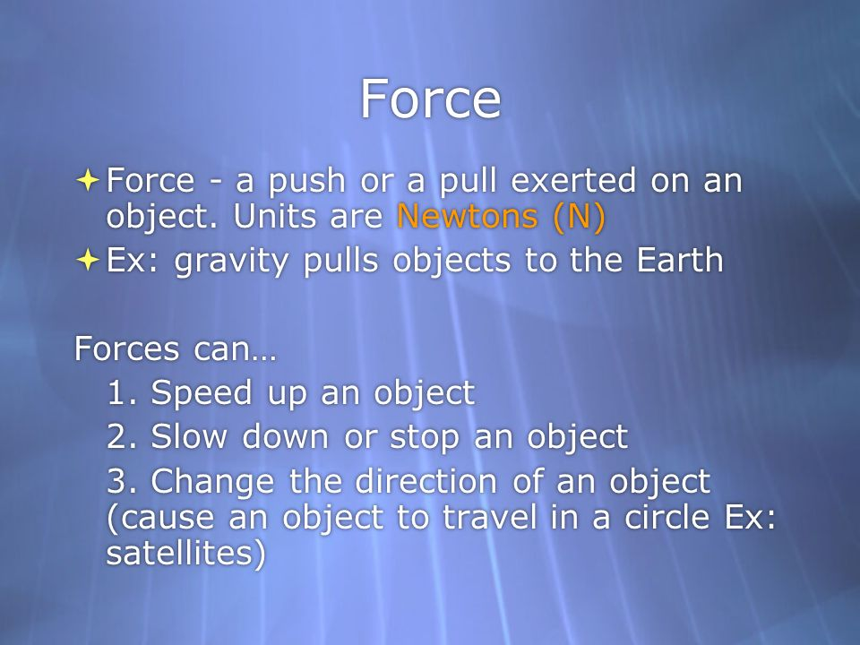 Force Force - a push or a pull exerted on an object. Units are Newtons (N) Ex: gravity pulls objects to the Earth.