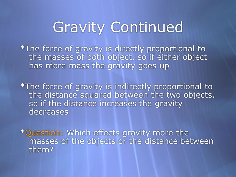 Gravity Continued *The force of gravity is directly proportional to the masses of both object, so if either object has more mass the gravity goes up.