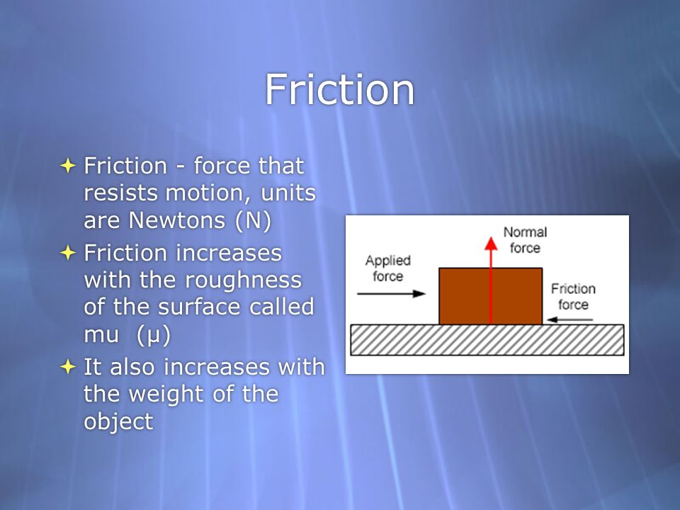 Friction Friction - force that resists motion, units are Newtons (N)