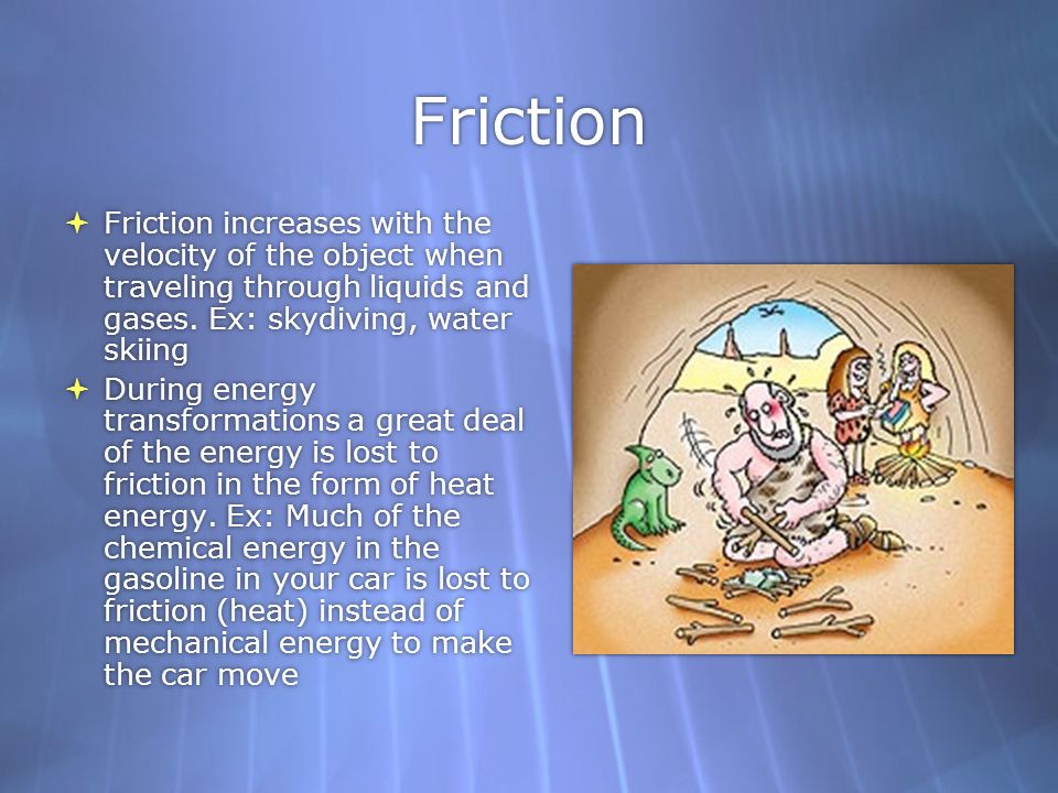 Friction Friction increases with the velocity of the object when traveling through liquids and gases. Ex: skydiving, water skiing.