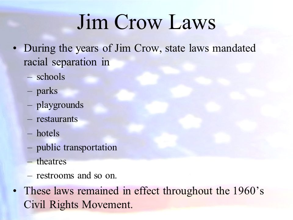 Jim Crow Laws During the years of Jim Crow, state laws mandated racial separation in. schools. parks.