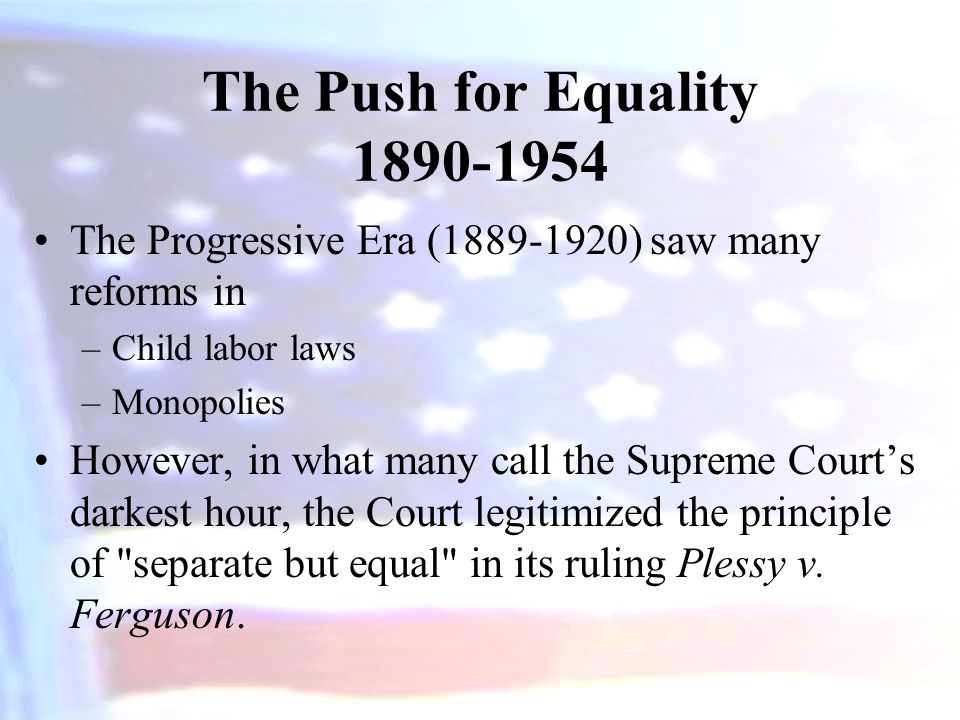 The Push for Equality 1890-1954 The Progressive Era (1889-1920) saw many reforms in. Child labor laws.