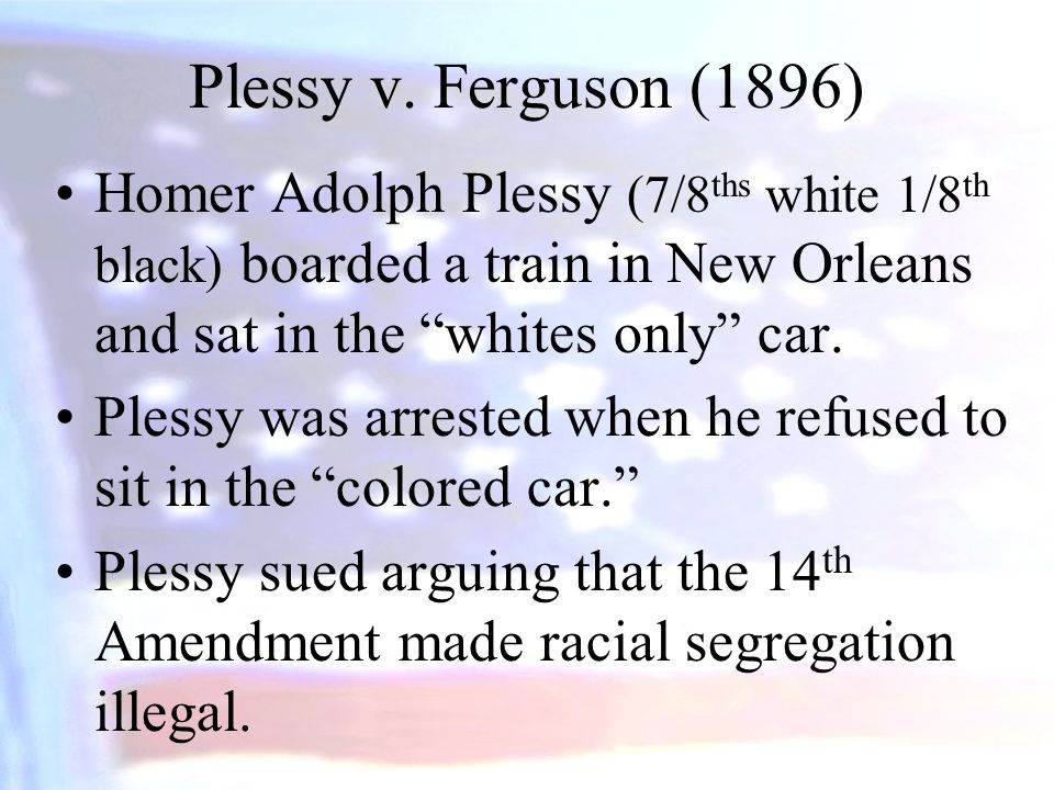 Plessy v. Ferguson (1896) Homer Adolph Plessy (7/8ths white 1/8th black) boarded a train in New Orleans and sat in the whites only car.