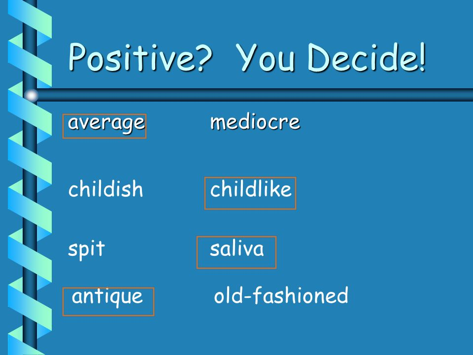 Positive You Decide! average mediocre childish childlike spit saliva