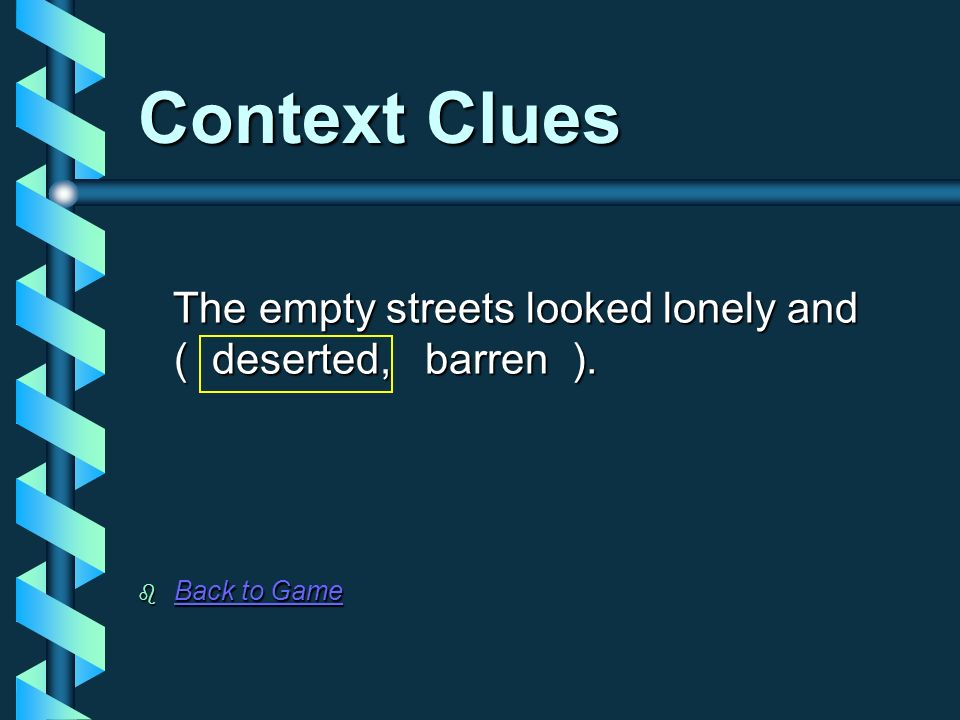Context Clues The empty streets looked lonely and ( deserted, barren ). Back to Game