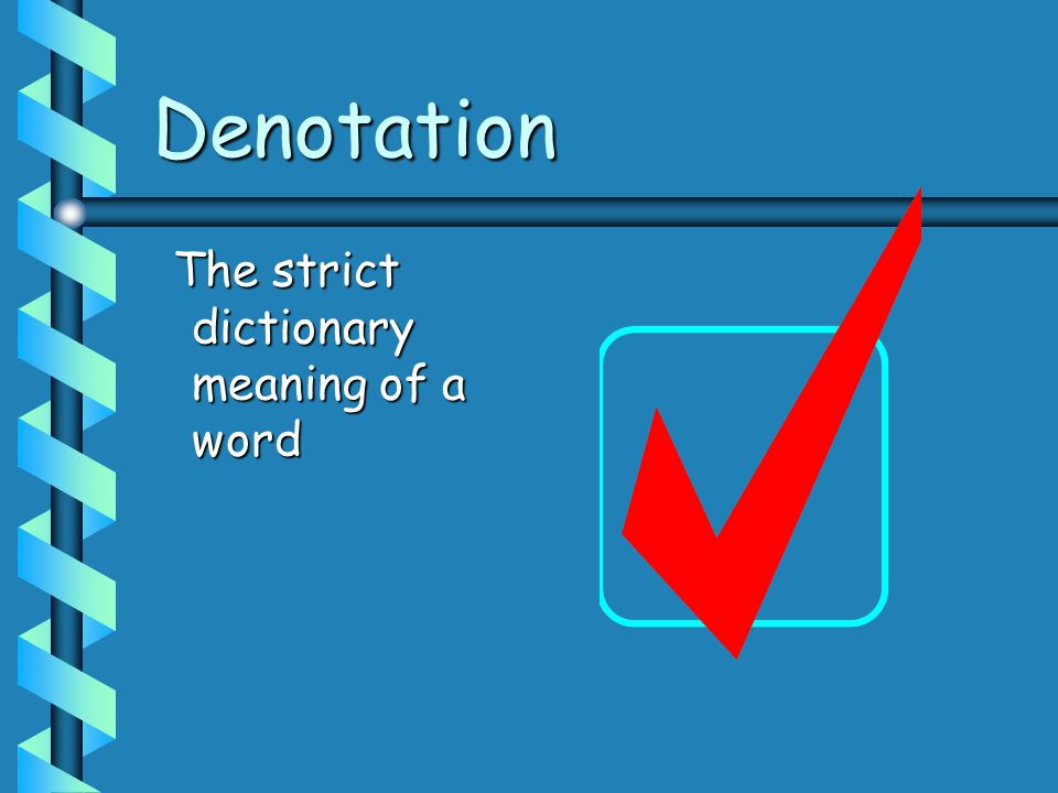 Denotation The strict dictionary meaning of a word