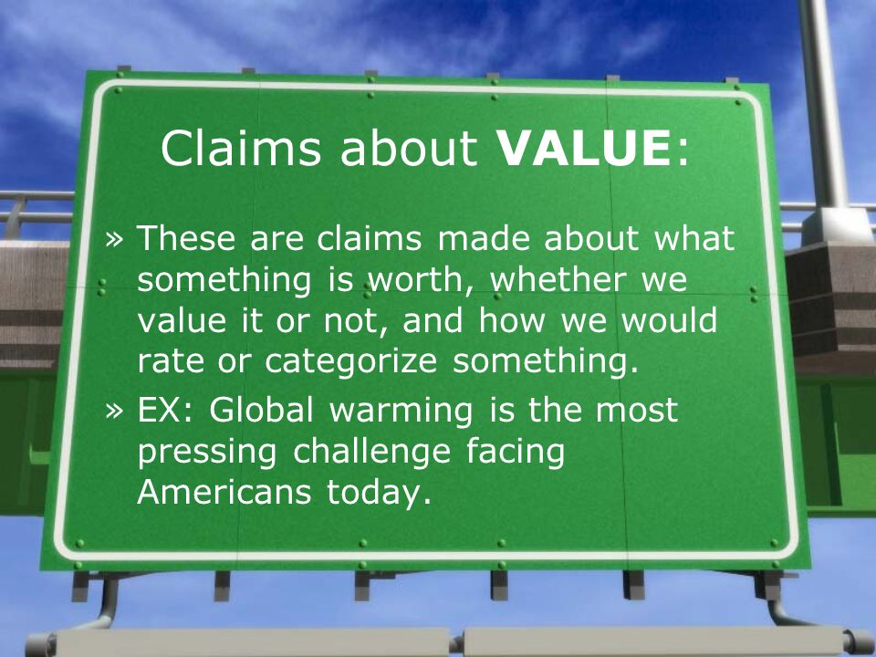 Claims about VALUE: These are claims made about what something is worth, whether we value it or not, and how we would rate or categorize something.