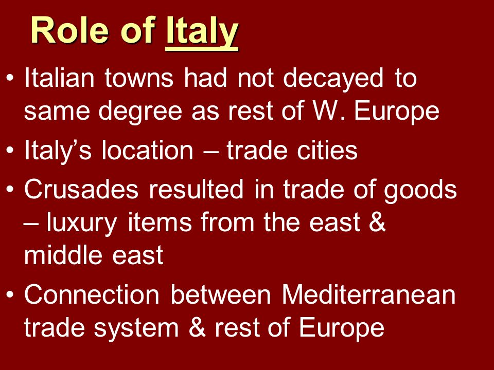 Role of Italy Italian towns had not decayed to same degree as rest of W. Europe. Italy's location – trade cities.