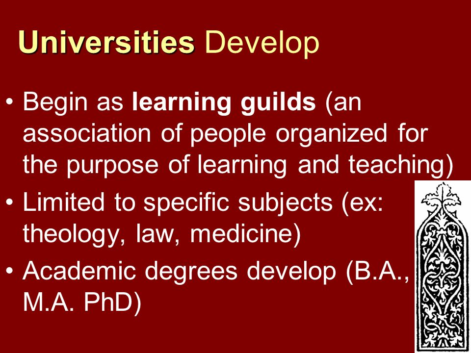 Universities Develop Begin as learning guilds (an association of people organized for the purpose of learning and teaching)